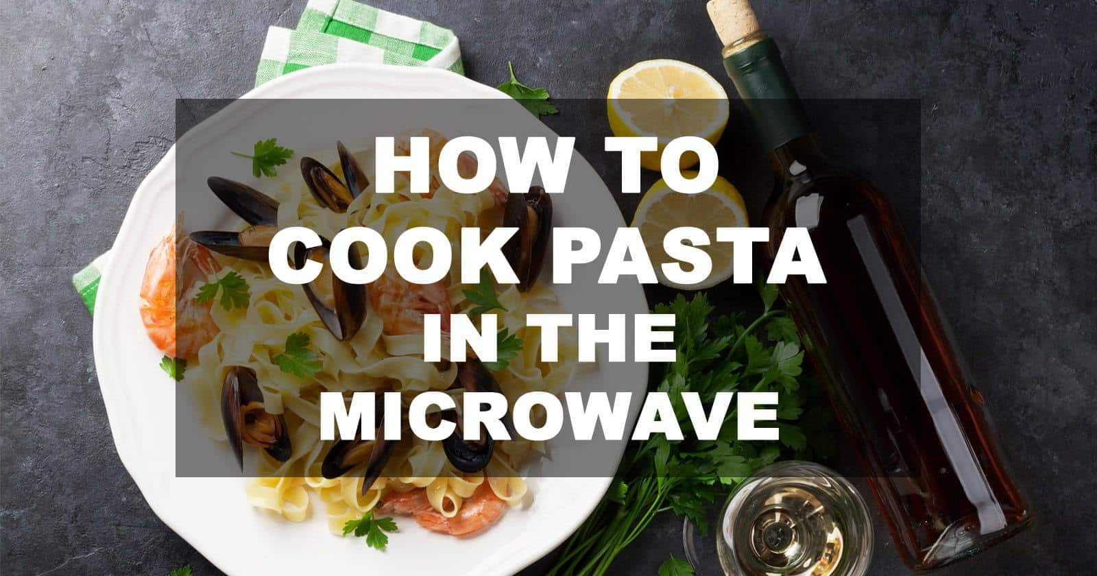 How to Cook Pasta in the Microwave in 6 Easy Steps